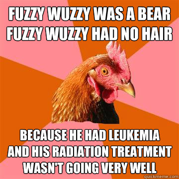 Fuzzy Wuzzy was a bear Fuzzy Wuzzy had no hair Because he had leukemia and his radiation treatment wasn't going very well - Fuzzy Wuzzy was a bear Fuzzy Wuzzy had no hair Because he had leukemia and his radiation treatment wasn't going very well  Anti-Joke Chicken