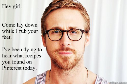Hey girl.   Come lay down while I rub your feet.  I've been dying to hear what recipes you found on Pinterest today.