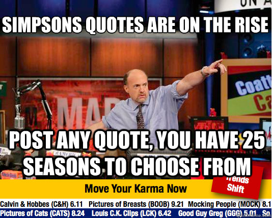 Simpsons quotes are on the rise  post any quote, you have 25 seasons to choose from - Simpsons quotes are on the rise  post any quote, you have 25 seasons to choose from  Mad Karma with Jim Cramer