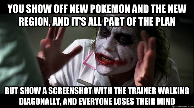 you show off new pokemon and the new region, and it's all part of the plan but show a screenshot with the trainer walking diagonally, and everyone loses their mind - you show off new pokemon and the new region, and it's all part of the plan but show a screenshot with the trainer walking diagonally, and everyone loses their mind  Joker Mind Loss