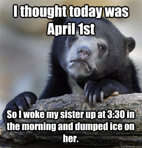 I thought today was April 1st So I woke my sister up at 3:30 in the morning and dumped ice on her. - I thought today was April 1st So I woke my sister up at 3:30 in the morning and dumped ice on her.  Confession Bear