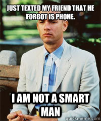 Just texted my friend that he forgot is phone. I am not a smart man
