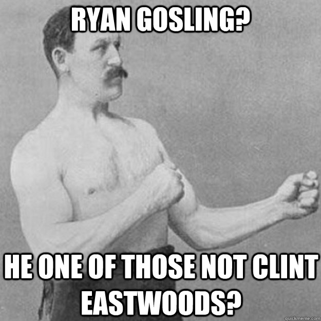 Ryan Gosling? He one of those not Clint eastwoods?  overly manly man
