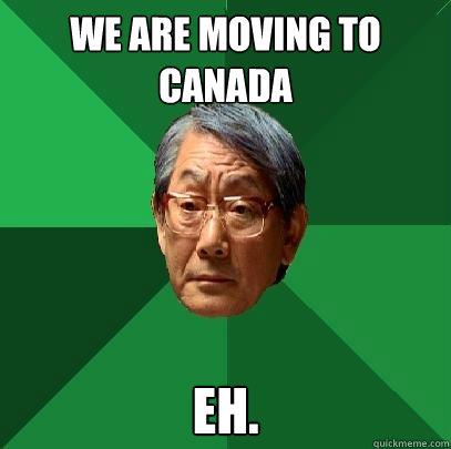 we are moving to canada eh. - we are moving to canada eh.  High Expectations Asian Father