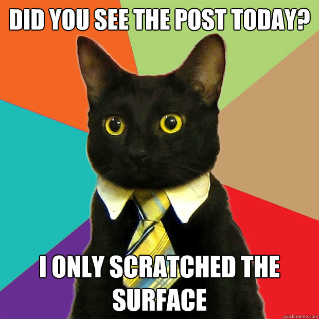 Did you see the post today? I only scratched the surface - Did you see the post today? I only scratched the surface  Business Cat