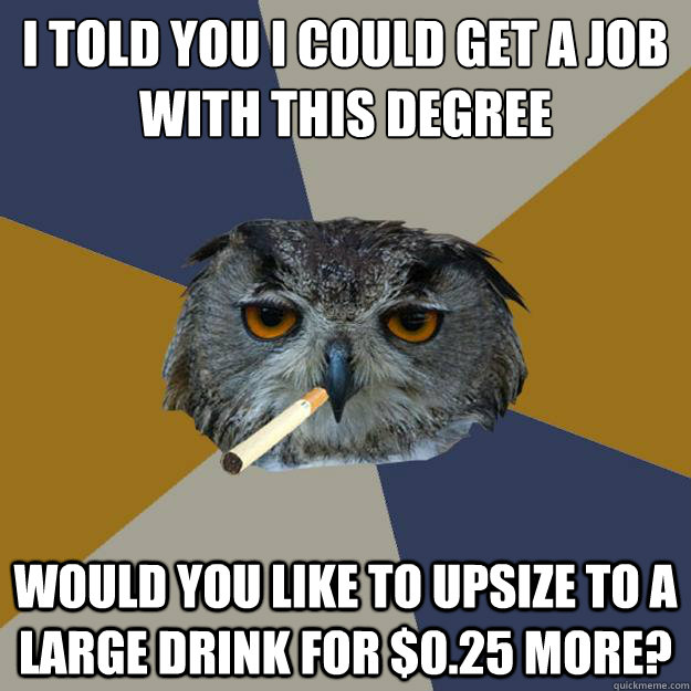 i told you I could get a job with this degree would you like to upsize to a large drink for $0.25 more? - i told you I could get a job with this degree would you like to upsize to a large drink for $0.25 more?  Art Student Owl