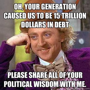 Oh, your generation caused us to be 15 trillion dollars in debt Please share all of your political wisdom with me. - Oh, your generation caused us to be 15 trillion dollars in debt Please share all of your political wisdom with me.  Condescending Wonka