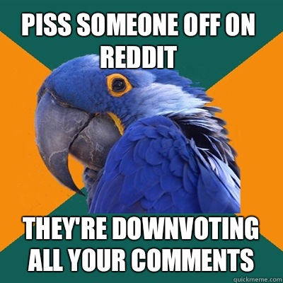 Piss someone off on reddit They're downvoting all your comments - Piss someone off on reddit They're downvoting all your comments  Paranoid Parrot