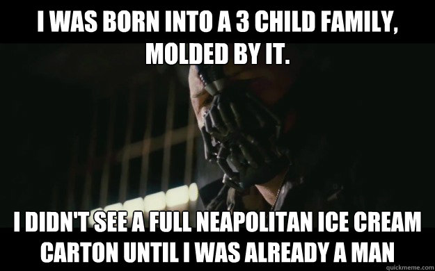 I was born into a 3 child family, molded by it. I didn't see a full neapolitan ice cream carton until I was already a man - I was born into a 3 child family, molded by it. I didn't see a full neapolitan ice cream carton until I was already a man  Badass Bane