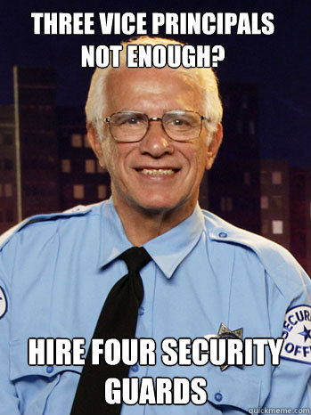 Three Vice Principals not enough? Hire four security guards