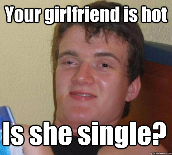 Your girlfriend is hot Is she single? - Your girlfriend is hot Is she single?  Misc