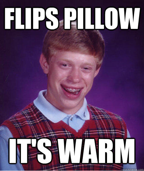 Flips pillow it's warm - Flips pillow it's warm  Bad Luck Brian