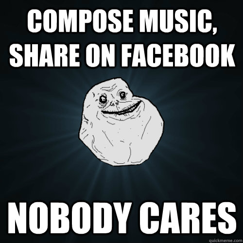 compose music, share on facebook nobody cares  Forever Alone