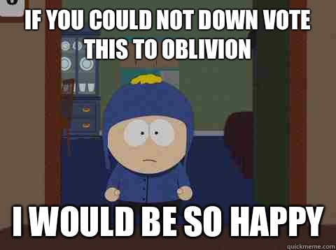 If you could not down vote this to oblivion i would be so happy - If you could not down vote this to oblivion i would be so happy  Craig would be so happy