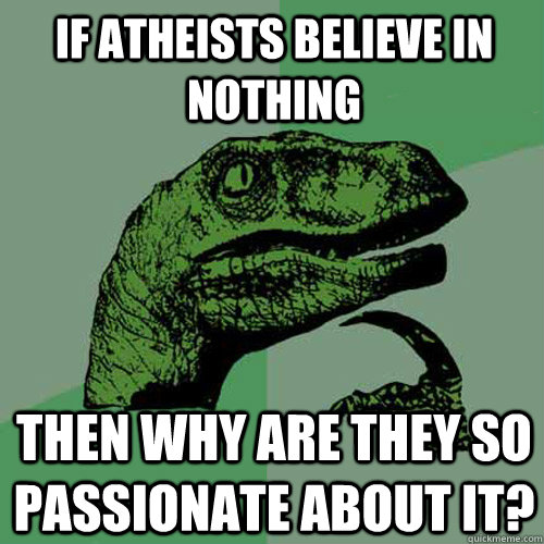 If atheists believe in nothing then why are they so passionate about it?  Philosoraptor