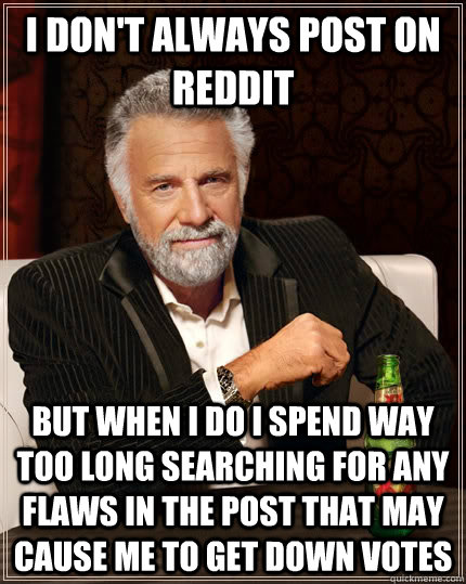 I don't always post on reddit but when I do I spend way too long searching for any flaws in the post that may cause me to get down votes - I don't always post on reddit but when I do I spend way too long searching for any flaws in the post that may cause me to get down votes  The Most Interesting Man In The World