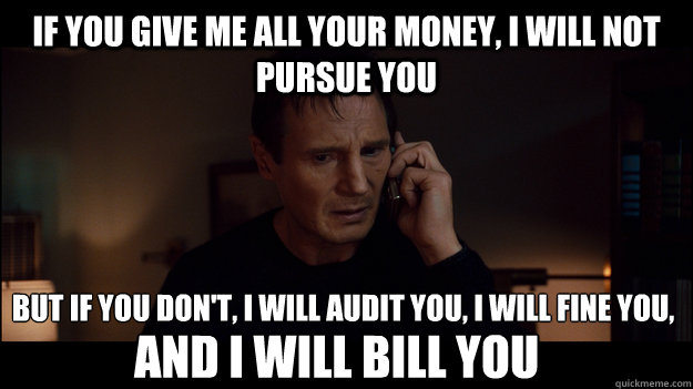 if you give me all your money, i will not pursue you but if you don't, i will audit you, i will fine you, and i will bill you - if you give me all your money, i will not pursue you but if you don't, i will audit you, i will fine you, and i will bill you  Misc