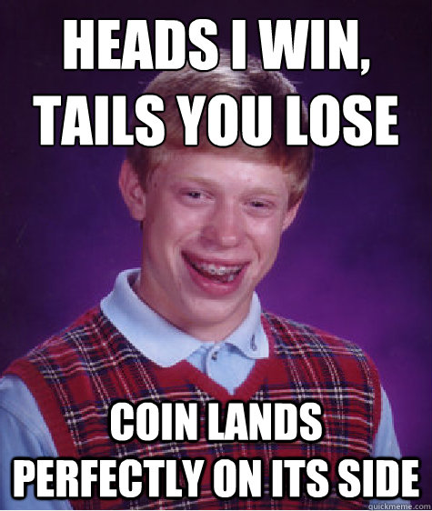 Heads I win, tails you lose coin lands perfectly on its side  Bad Luck Brian