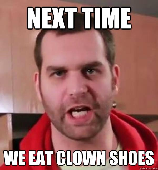 Next time we eat clown shoes