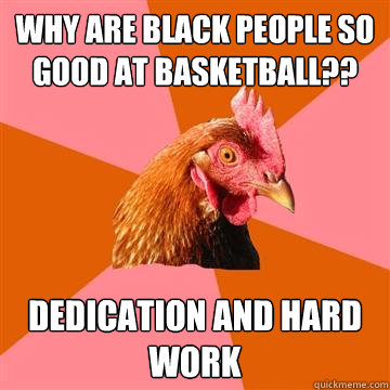 Why are black people so good at basketball?? Dedication and hard work  Anti-Joke Chicken