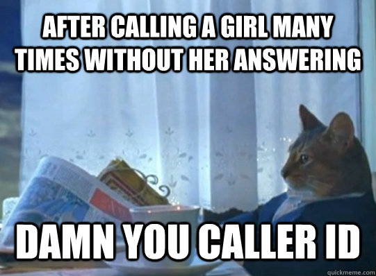 After calling a girl many times without her answering Damn you caller ID