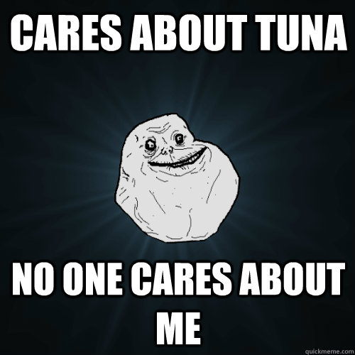 cares about tuna no one cares about me  Forever Alone