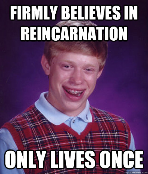 Firmly believes in reincarnation Only lives once - Firmly believes in reincarnation Only lives once  Bad Luck Brian