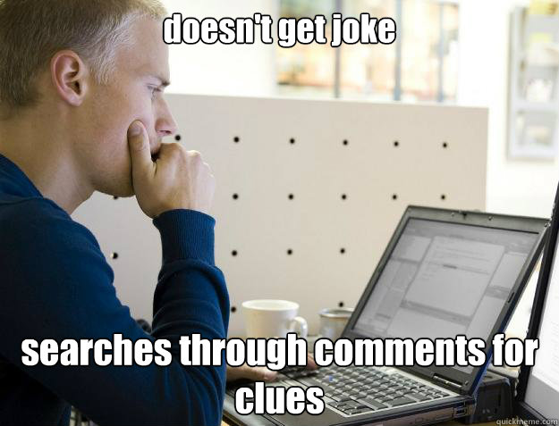 doesn't get joke searches through comments for clues - doesn't get joke searches through comments for clues  Programmer