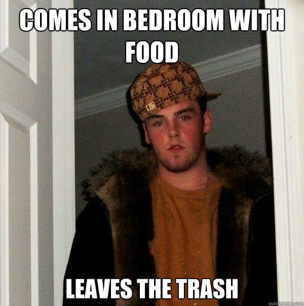 Comes in bedroom with food Leaves the trash - Comes in bedroom with food Leaves the trash  Scumbag Steve