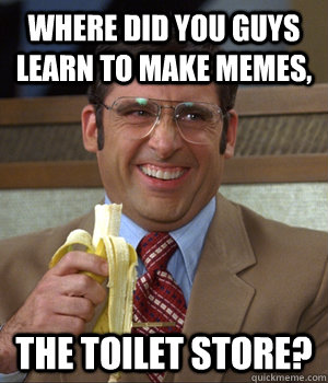 Where did you guys learn to make memes, THE TOILET STORE? - Where did you guys learn to make memes, THE TOILET STORE?  Brick