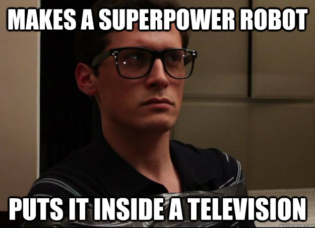 Makes a superpower robot puts it inside a television  NormMeme