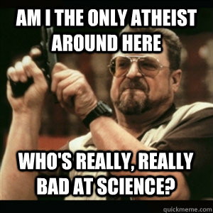 Am i the only atheist around here Who's really, really bad at science? - Am i the only atheist around here Who's really, really bad at science?  Misc