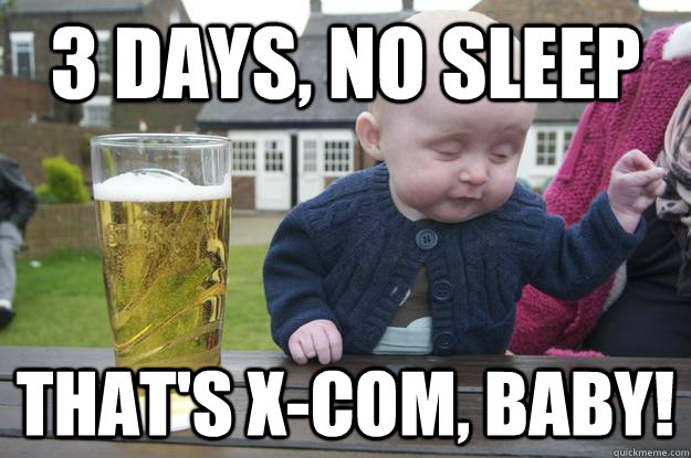 3 Days, no sleep that's x-com, baby! - 3 Days, no sleep that's x-com, baby!  drunk baby