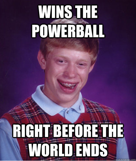 Wins the powerball right before the world ends - Wins the powerball right before the world ends  Bad Luck Brian