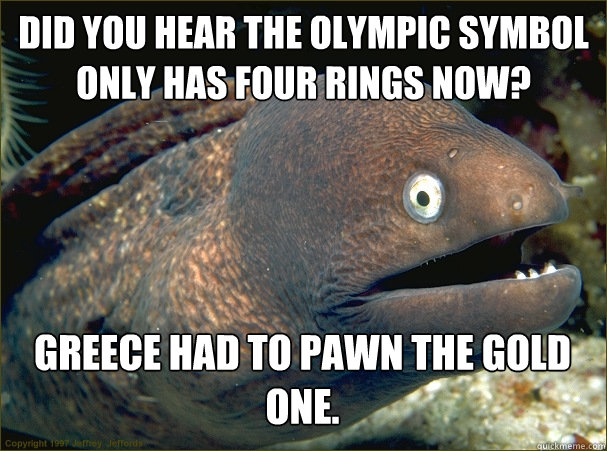 Did you hear the Olympic symbol only has four rings now? Greece had to pawn the gold one. - Did you hear the Olympic symbol only has four rings now? Greece had to pawn the gold one.  Bad Joke Eel