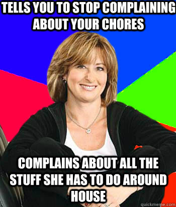 Tells you to stop complaining about your chores complains about all the stuff she has to do around house - Tells you to stop complaining about your chores complains about all the stuff she has to do around house  Sheltering Suburban Mom