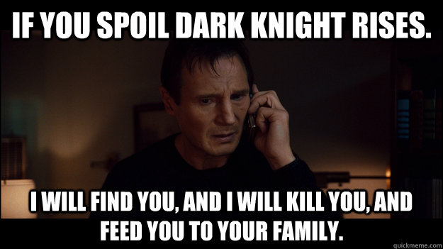 If you spoil Dark Knight Rises.  I will find you, and i will kill you, And feed you to your family. - If you spoil Dark Knight Rises.  I will find you, and i will kill you, And feed you to your family.  Misc