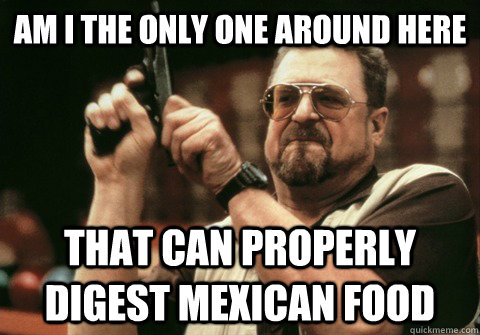Am I the only one around here that can properly digest Mexican food - Am I the only one around here that can properly digest Mexican food  Am I the only one