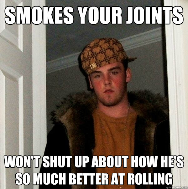 Smokes your joints won't shut up about how he's so much better at rolling - Smokes your joints won't shut up about how he's so much better at rolling  Scumbag Steve