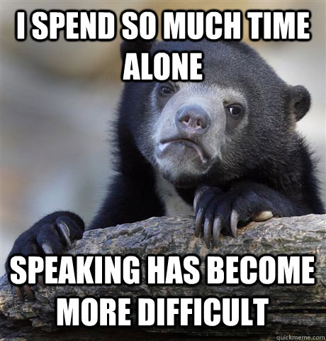 I SPEND SO MUCH TIME ALONE SPEAKING HAS BECOME MORE DIFFICULT - I SPEND SO MUCH TIME ALONE SPEAKING HAS BECOME MORE DIFFICULT  Confession Bear