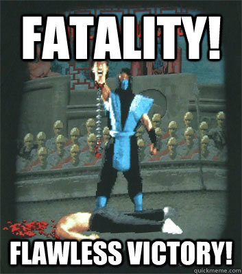 FATALITY! flawless victory! - FATALITY! flawless victory!  Fatality