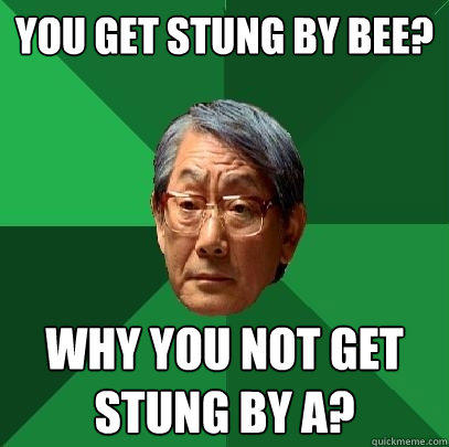 You get stung by bee? Why you not get stung by A? - You get stung by bee? Why you not get stung by A?  High Expectations Asian Father