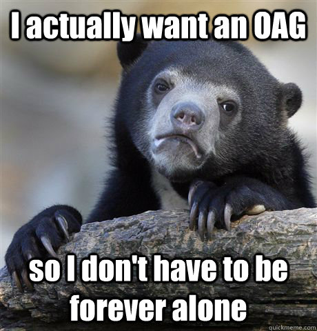 I actually want an OAG so I don't have to be forever alone - I actually want an OAG so I don't have to be forever alone  Confession Bear