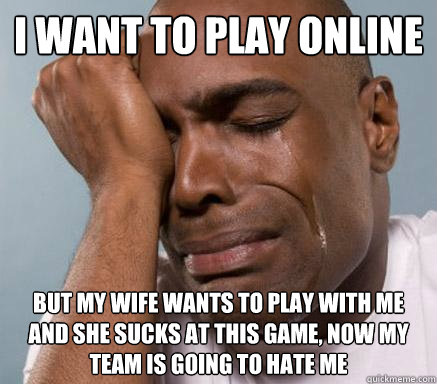 I want to play online but my wife wants to play with me and she sucks at this game, now my team is going to hate me - I want to play online but my wife wants to play with me and she sucks at this game, now my team is going to hate me  First World Guy Problems