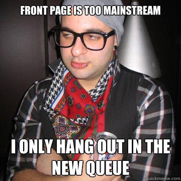 front page is too mainstream I only hang out in the new queue - front page is too mainstream I only hang out in the new queue  Oblivious Hipster
