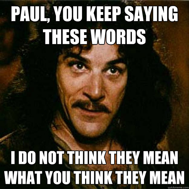 Paul, you keep saying these words I do not think they mean what you think they mean  Inigo Montoya