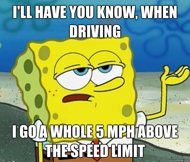 I'll have you know, when driving i go a whole 5 mph above the speed limit - I'll have you know, when driving i go a whole 5 mph above the speed limit  Tough Spongebob