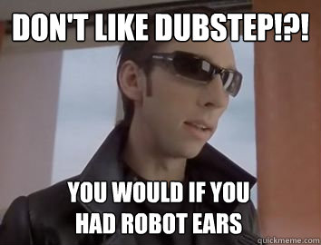 Don't like dubstep!?! You would if you  had robot ears  Dubstep JP