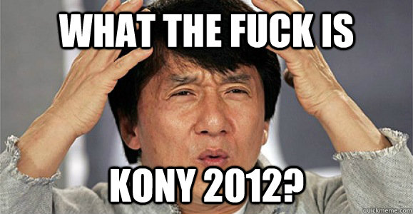 what the fuck is KONY 2012? - what the fuck is KONY 2012?  Confused Jackie Chan