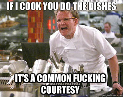 IF I COOK YOU DO THE DISHES IT'S A COMMON FUCKING COURTESY - IF I COOK YOU DO THE DISHES IT'S A COMMON FUCKING COURTESY  Chef Ramsay